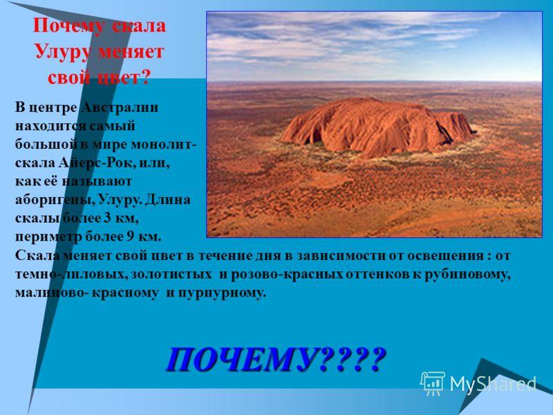 Почему скала Улуру меняет свой цвет? В центре Австралии находится самый большой в мире монолит- скала Айерс-Рок, или, как её называют аборигены, Улуру. Длина скалы более 3 км, периметр более 9 км. Скала меняет свой цвет в течение дня в зависимости от