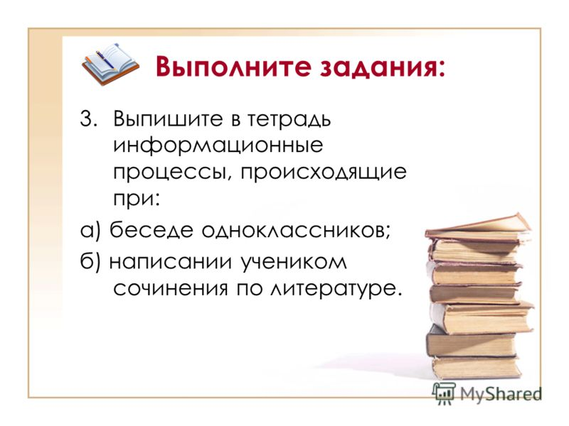 Выполните задания: 3.Выпишите в тетрадь информационные процессы, происходящие при: а) беседе одноклассников; б) написании учеником сочинения по литературе.