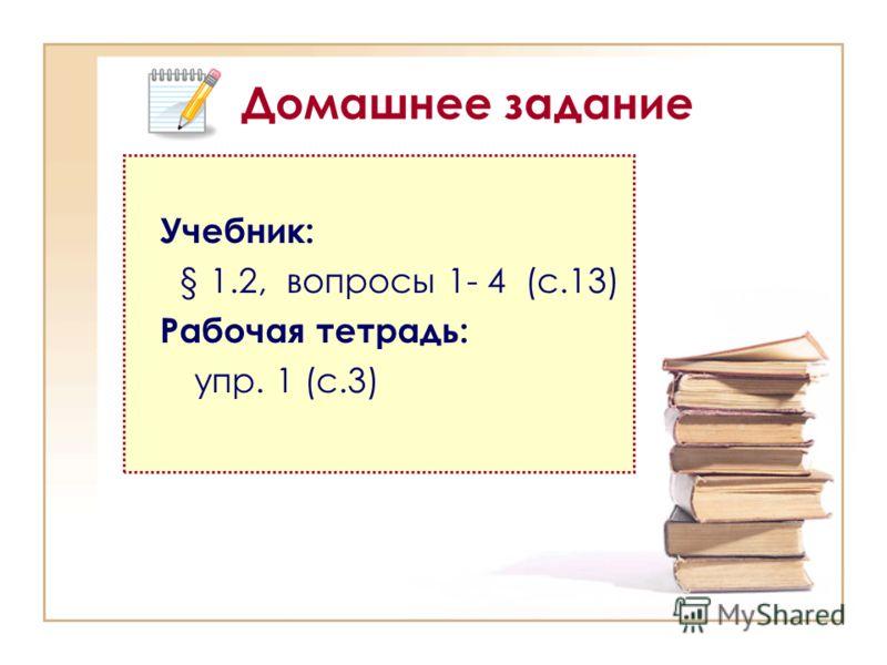 Домашнее задание Учебник: § 1.2, вопросы 1- 4 (с.13) Рабочая тетрадь: упр. 1 (с.3)
