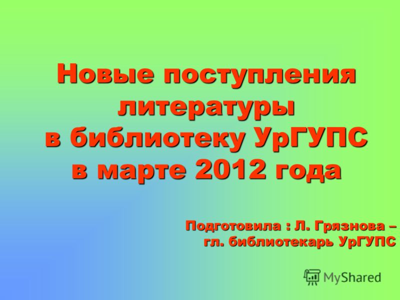 Новые поступления литературы в библиотеку УрГУПС в марте 2012 года Подготовила : Л. Грязнова – гл. библиотекарь УрГУПС