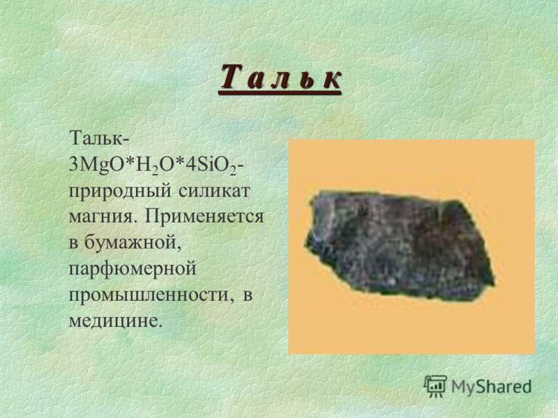 Т а л ь к Тальк- 3MgO*H 2 O*4SiO 2 - природный силикат магния. Применяется в бумажной, парфюмерной промышленности, в медицине.