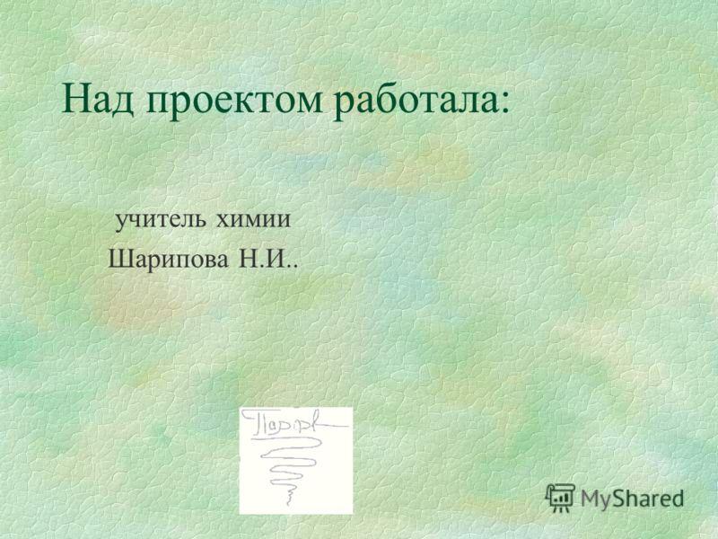 Над проектом работала: учитель химии Шарипова Н.И..