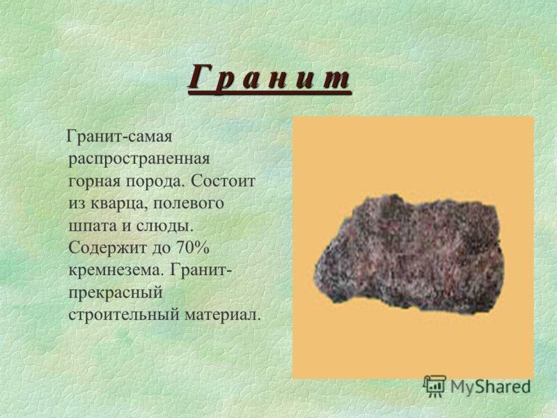 Г р а н и т Гранит-самая распространенная горная порода. Состоит из кварца, полевого шпата и слюды. Содержит до 70% кремнезема. Гранит- прекрасный строительный материал.