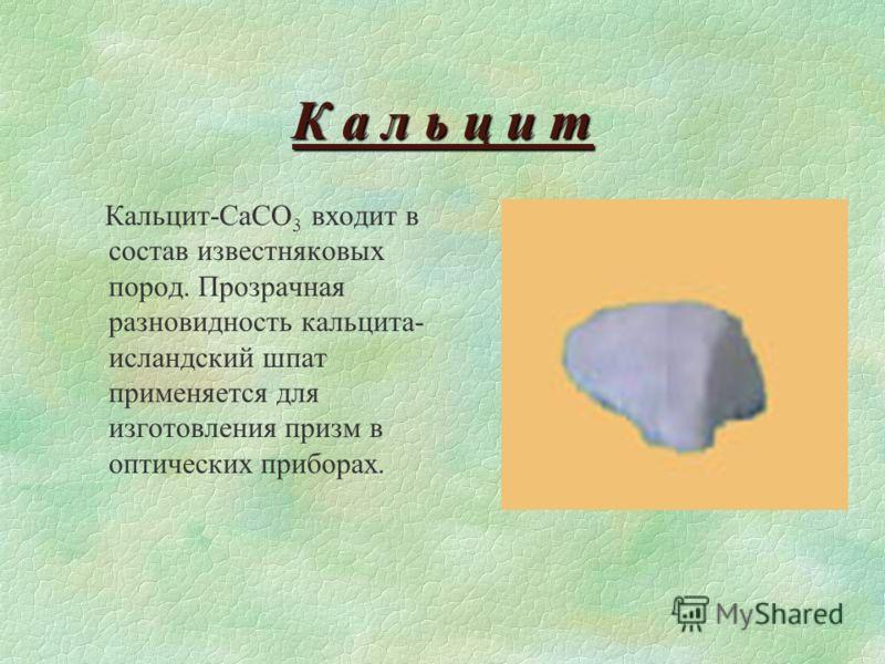 К а л ь ц и т Кальцит-CaCO 3 входит в состав известняковых пород. Прозрачная разновидность кальцита- исландский шпат применяется для изготовления призм в оптических приборах.