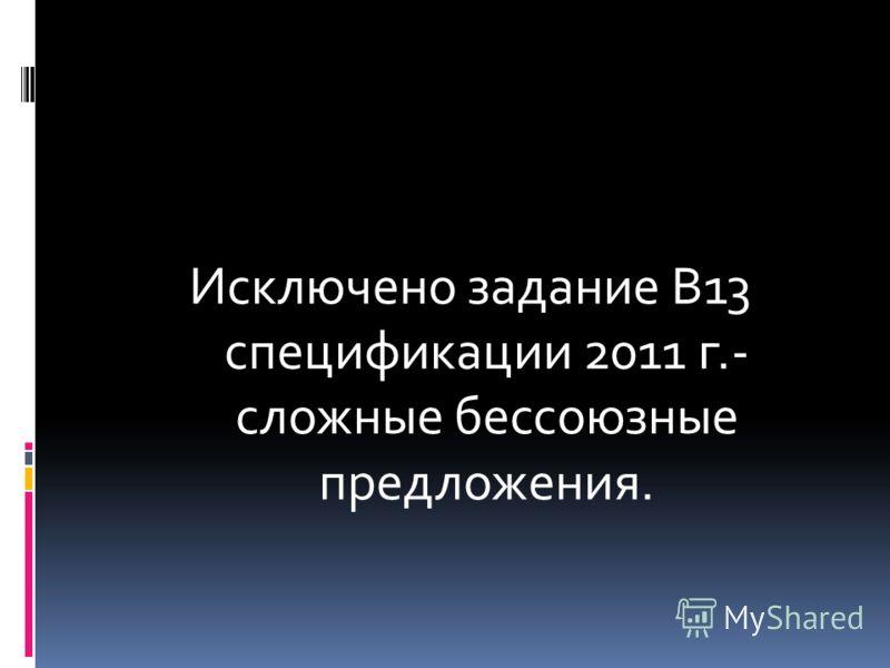 Исключено задание В13 спецификации 2011 г.- сложные бессоюзные предложения.