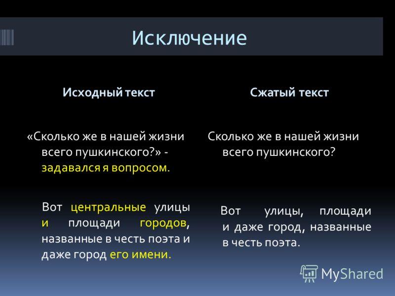 Исключение Исходный текстСжатый текст «Сколько же в нашей жизни всего пушкинского?» - задавался я вопросом. Вот центральные улицы и площади городов, названные в честь поэта и даже город его имени. Сколько же в нашей жизни всего пушкинского? Вот улицы