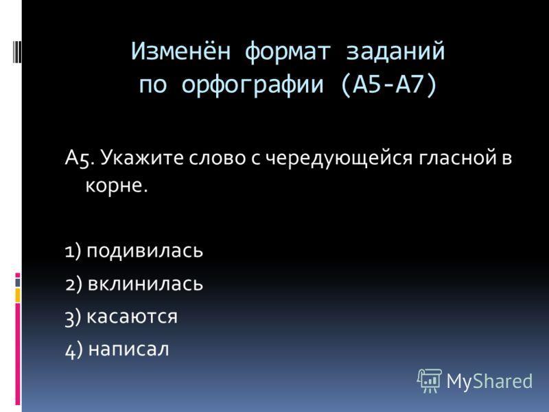 Изменён формат заданий по орфографии (А5-А7) А5. Укажите слово с чередующейся гласной в корне. 1) подивилась 2) вклинилась 3) касаются 4) написал
