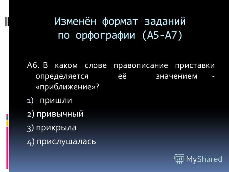 Изменён формат заданий по орфографии (А5-А7) А6. В каком слове правописание приставки определяется её значением - «приближение»? 1) пришли 2) привычный 3) прикрыла 4) прислушалась