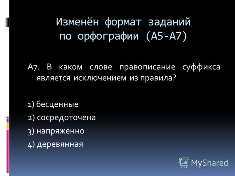Изменён формат заданий по орфографии (А5-А7) А7. В каком слове правописание суффикса является исключением из правила? 1) бесценные 2) сосредоточена 3) напряжённо 4) деревянная
