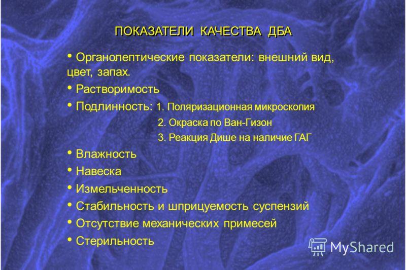 ПОКАЗАТЕЛИ КАЧЕСТВА ДБА Органолептические показатели: внешний вид, цвет, запах. Растворимость Подлинность: 1. Поляризационная микроскопия 2. Окраска по Ван-Гизон 3. Реакция Дише на наличие ГАГ Влажность Навеска Измельченность Стабильность и шприцуемо