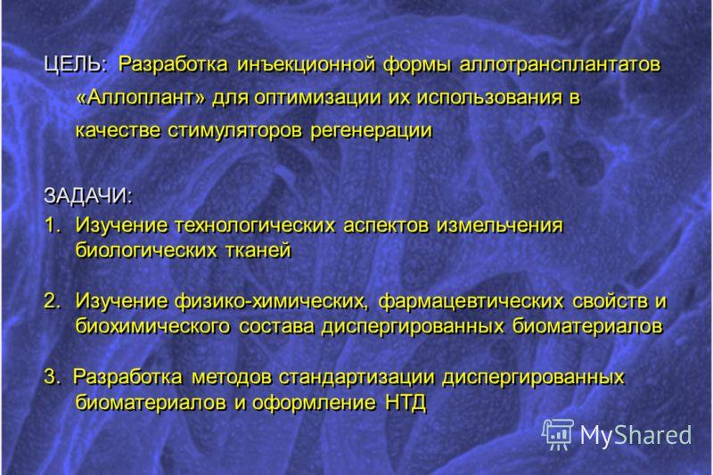ЦЕЛЬ: Разработка инъекционной формы аллотрансплантатов «Аллоплант» для оптимизации их использования в качестве стимуляторов регенерации ЗАДАЧИ: 1.Изучение технологических аспектов измельчения биологических тканей 2.Изучение физико-химических, фармаце