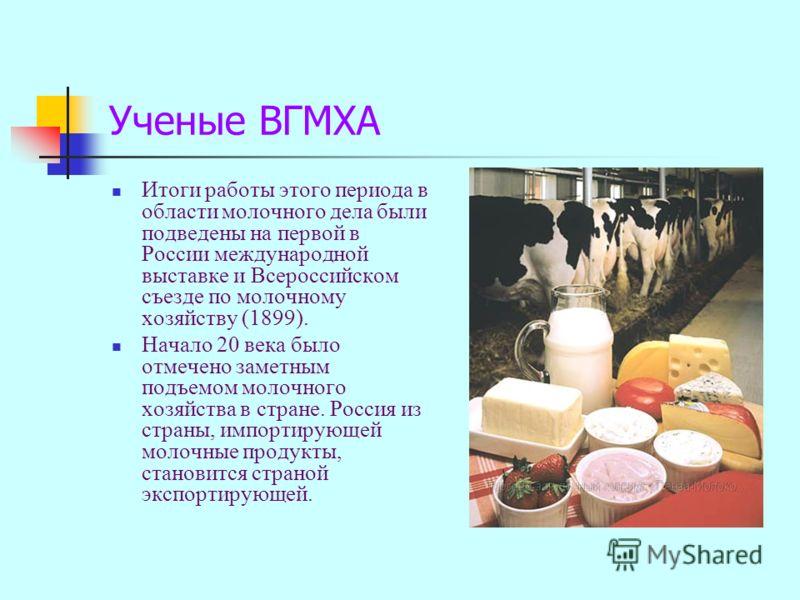Ученые ВГМХА Итоги работы этого периода в области молочного дела были подведены на первой в России международной выставке и Всероссийском съезде по молочному хозяйству (1899). Начало 20 века было отмечено заметным подъемом молочного хозяйства в стран