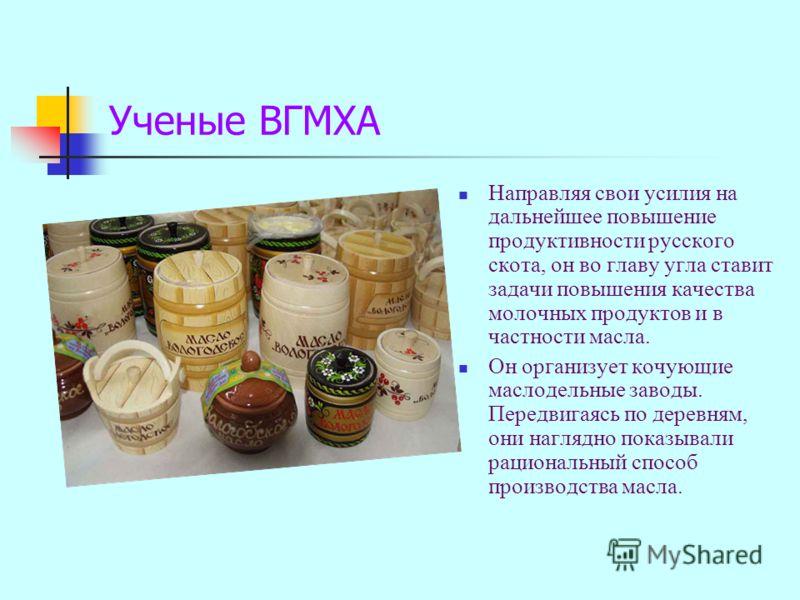 Направляя свои усилия на дальнейшее повышение продуктивности русского скота, он во главу угла ставит задачи повышения качества молочных продуктов и в частности масла. Он организует кочующие маслодельные заводы. Передвигаясь по деревням, они наглядно