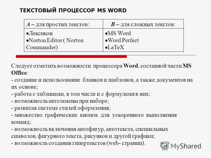 ТЕКСТОВЫЙ ПРОЦЕССОР MS WORD А – для простых текстов:В – для сложных текстов: Лексикон Norton Editor ( Norton Commander) MS Word Word Perfect LaTeX Следует отметить возможности процессора Word, составной части MS Office: - создание и использование бла