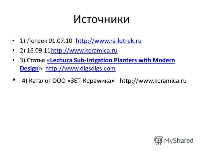 Источники 1) Лотрек 01.07.10 http://www.ra-lotrek.ruhttp://www.ra-lotrek.ru 2) 16.09.11http://www.keramica.ruhttp://www.keramica.ru 3) Статья «Lechuza Sub-Irrigation Planters with Modern Design» http://www.digsdigs.com«Lechuza Sub-Irrigation Planters