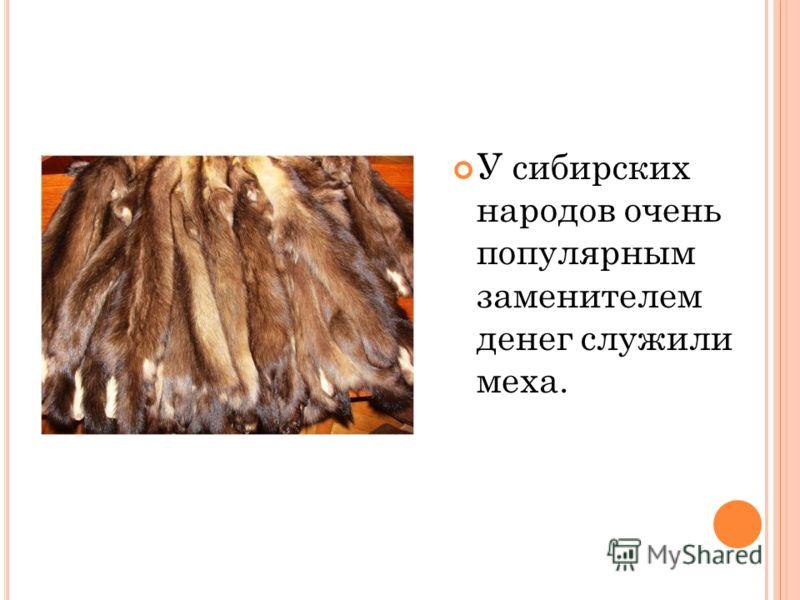У сибирских народов очень популярным заменителем денег служили меха.