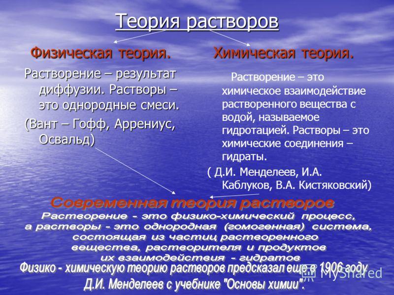 Теория растворов Физическая теория. Физическая теория. Растворение – результат диффузии. Растворы – это однородные смеси. (Вант – Гофф, Аррениус, Освальд) Химическая теория. Химическая теория. Растворение – это химическое взаимодействие растворенного
