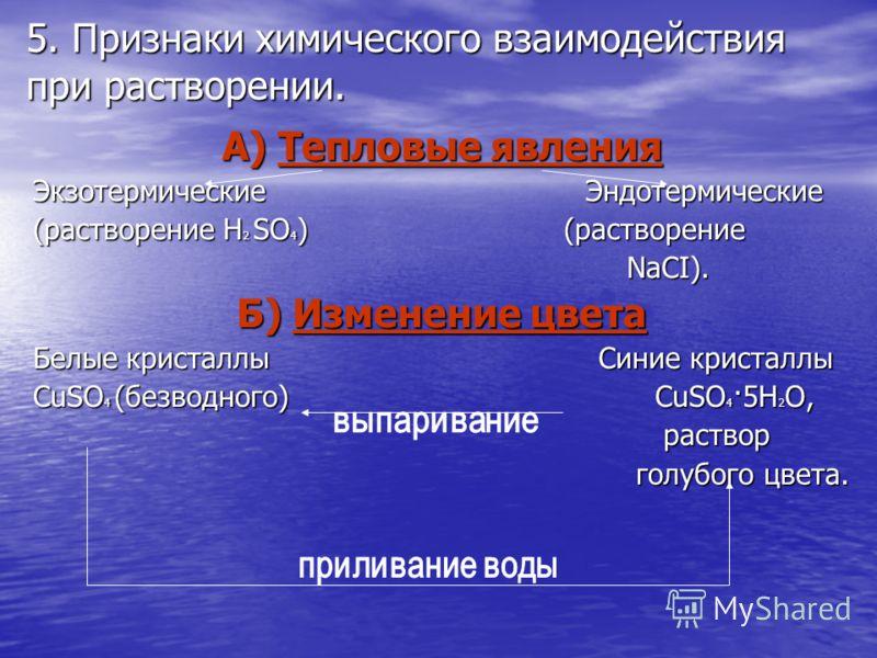 5. Признаки химического взаимодействия при растворении. А) Тепловые явления Экзотермические Эндотермические (растворение H 2 SO 4 ) (растворение NaCI). NaCI). Б) Изменение цвета Белые кристаллы Синие кристаллы CuSO 4 (безводного) CuSO 4 ·5H 2 O, раст
