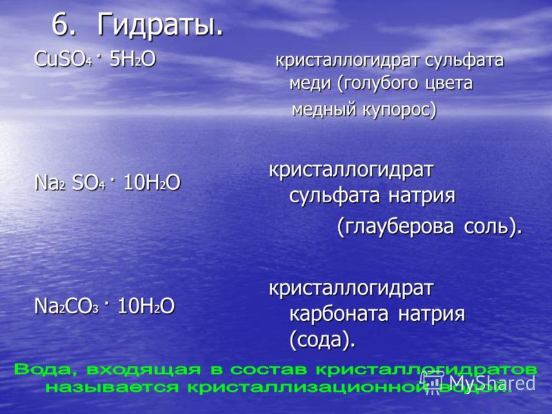 6. Гидраты. CuSO 4 · 5H 2 O Na 2 SO 4 · 10H 2 O Na 2 CO 3 · 10H 2 O кристаллогидрат сульфата меди (голубого цвета кристаллогидрат сульфата меди (голубого цвета медный купорос) медный купорос) кристаллогидрат сульфата натрия (глауберова соль). кристал