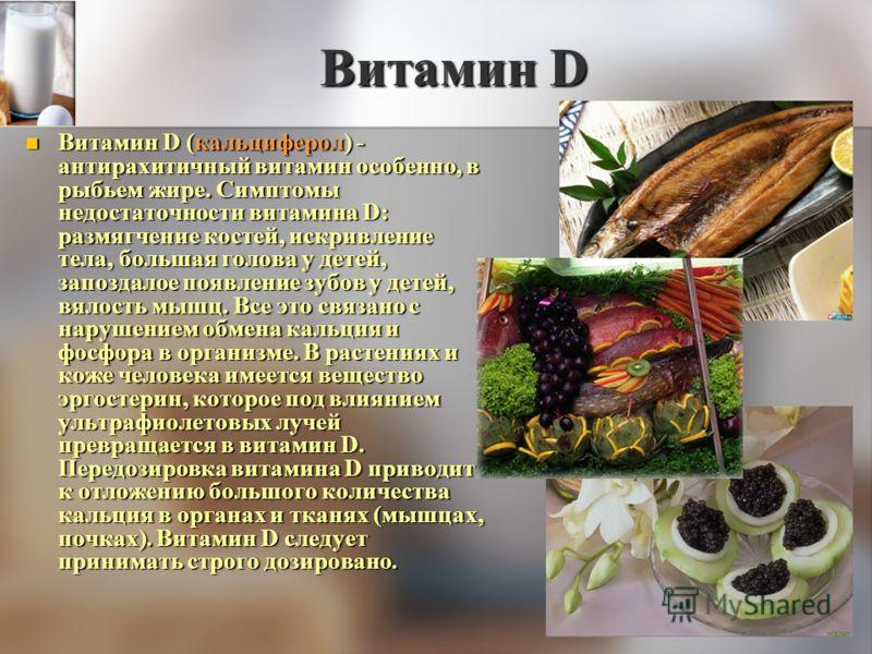 Витамин D Витамин D (кальциферол) - антирахитичный витамин особенно, в рыбьем жире. Симптомы недостаточности витамина D: размягчение костей, искривление тела, большая голова у детей, запоздалое появление зубов у детей, вялость мышц. Все это связано с