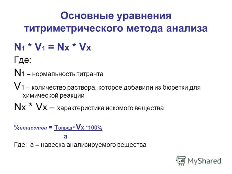 Основные уравнения титриметрического метода анализа N 1 * V 1 = N x * V x Где: N 1 – нормальность титранта V 1 – количество раствора, которое добавили из бюретки для химической реакции N x * V x – характеристика искомого вещества % вещества = Т опред