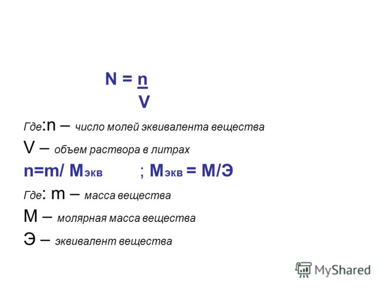 N = n V Где :n – число молей эквивалента вещества V – объем раствора в литрах n=m/ M экв ; M экв = М/Э Где : m – масса вещества М – молярная масса вещества Э – эквивалент вещества