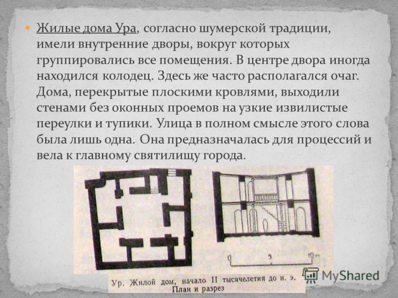 Жилые дома Ура, согласно шумерской традиции, имели внутренние дворы, вокруг которых группировались все помещения. В центре двора иногда находился колодец. Здесь же часто располагался очаг. Дома, перекрытые плоскими кровлями, выходили стенами без окон