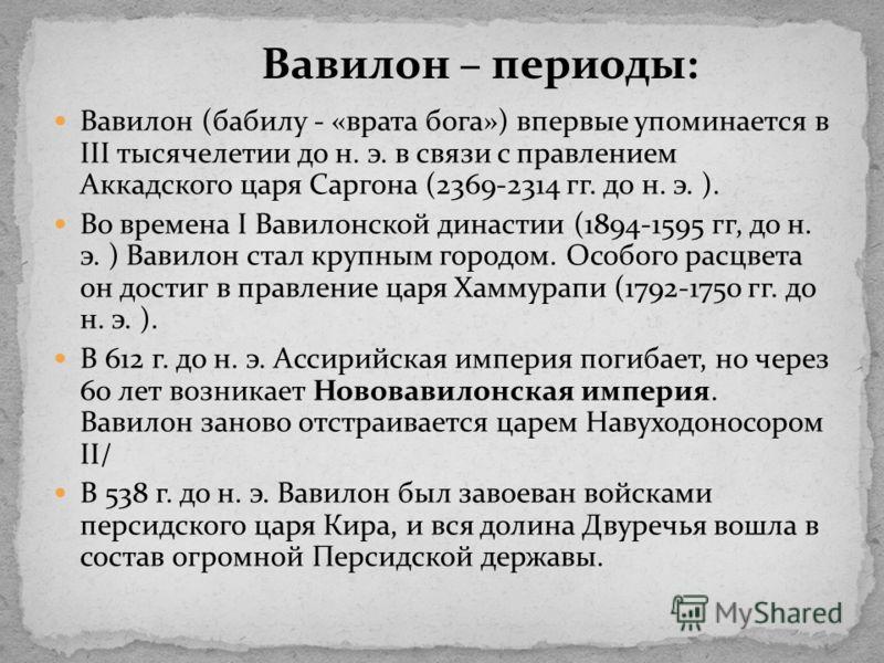 Вавилон (бабилу - «врата бога») впервые упоминается в III тысячелетии до н. э. в связи с правлением Аккадского царя Саргона (2369-2314 гг. до н. э. ). Во времена I Вавилонской династии (1894-1595 гг, до н. э. ) Вавилон стал крупным городом. Особого р