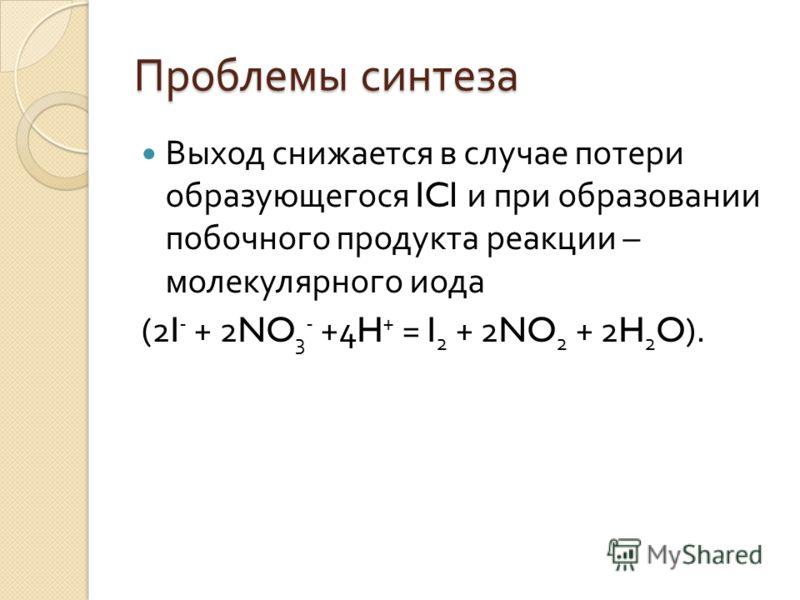 Проблемы синтеза Выход снижается в случае потери образующегося ICl и при образовании побочного продукта реакции – молекулярного иода (2I - + 2NO 3 - +4H + = I 2 + 2NO 2 + 2H 2 O).