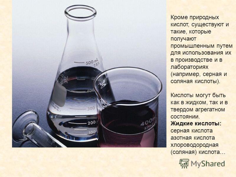 Кроме природных кислот, существуют и такие, которые получают промышленным путем для использования их в производстве и в лабораториях (например, серная и соляная кислоты). Кислоты могут быть как в жидком, так и в твердом агрегатном состоянии. Жидкие к