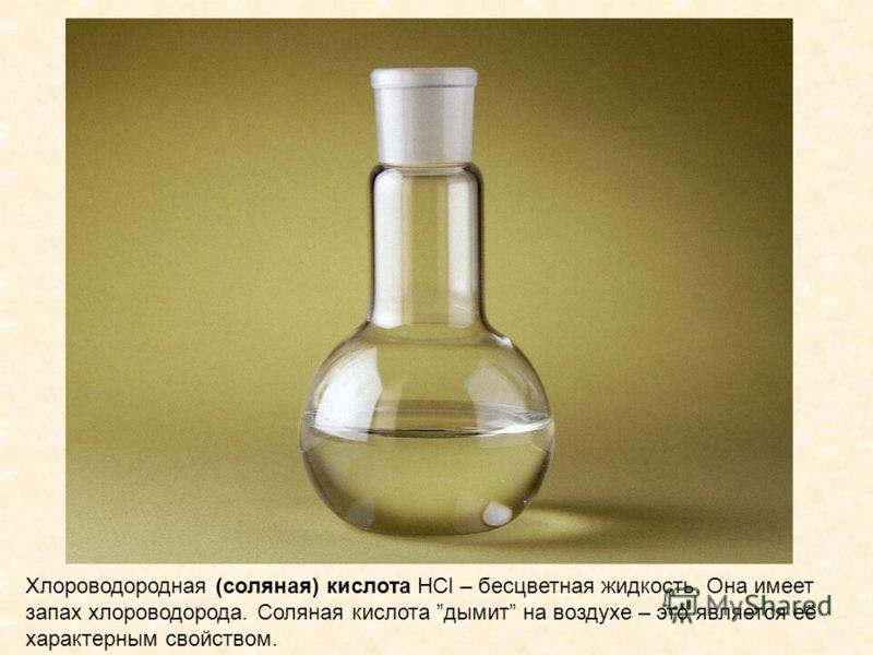 Хлороводородная (соляная) кислота HCl – бесцветная жидкость. Она имеет запах хлороводорода. Соляная кислота дымит на воздухе – это является её характерным свойством.