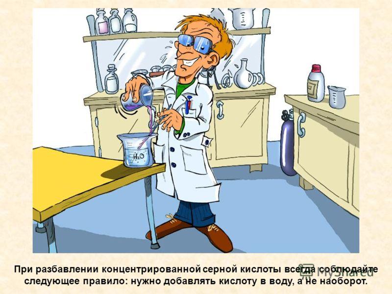 При разбавлении концентрированной серной кислоты всегда соблюдайте следующее правило: нужно добавлять кислоту в воду, а не наоборот.