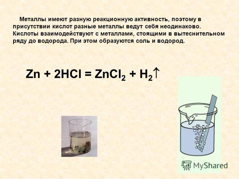 Металлы имеют разную реакционную активность, поэтому в присутствии кислот разные металлы ведут себя неодинаково. Кислоты взаимодействуют с металлами, стоящими в вытеснительном ряду до водорода. При этом образуются соль и водород. Zn + 2HCl = ZnCl 2 +
