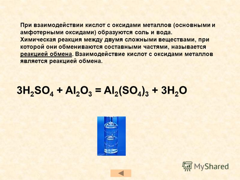 При взаимодействии кислот с оксидами металлов (основными и амфотерными оксидами) образуются соль и вода. Химическая реакция между двумя сложными веществами, при которой они обмениваются составными частями, называется реакцией обмена. Взаимодействие к