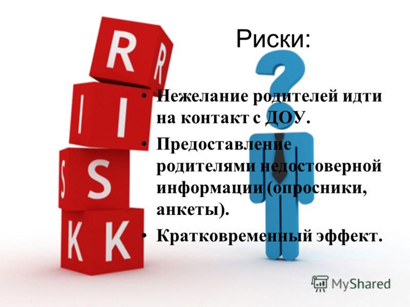 Риски: Нежелание родителей идти на контакт с ДОУ. Предоставление родителями недостоверной информации (опросники, анкеты). Кратковременный эффект.