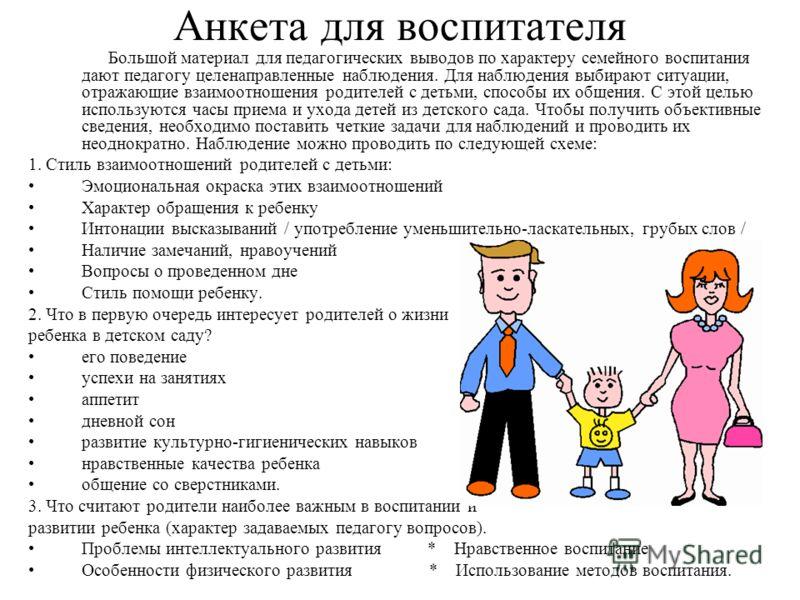 Анкета для воспитателя Большой материал для педагогических выводов по характеру семейного воспитания дают педагогу целенаправленные наблюдения. Для наблюдения выбирают ситуации, отражающие взаимоотношения родителей с детьми, способы их общения. С это