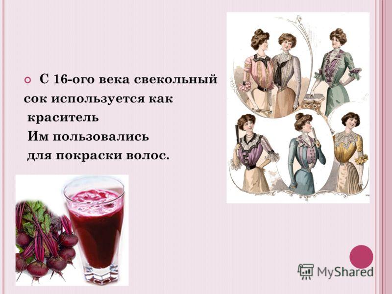 С 16-ого века свекольный сок используется как краситель Им пользовались для покраски волос.