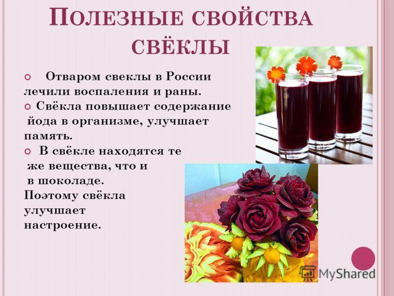 П ОЛЕЗНЫЕ СВОЙСТВА СВЁКЛЫ Отваром свеклы в России лечили воспаления и раны. Свёкла повышает содержание йода в организме, улучшает память. В свёкле находятся те же вещества, что и в шоколаде. Поэтому свёкла улучшает настроение.