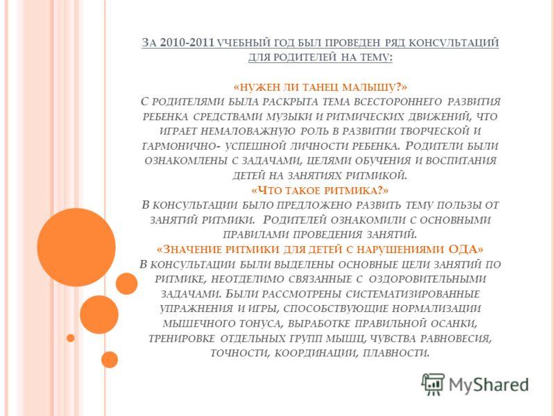 З А 2010-2011 УЧЕБНЫЙ ГОД БЫЛ ПРОВЕДЕН РЯД КОНСУЛЬТАЦИЙ ДЛЯ РОДИТЕЛЕЙ НА ТЕМУ : « НУЖЕН ЛИ ТАНЕЦ МАЛЫШУ ?» С РОДИТЕЛЯМИ БЫЛА РАСКРЫТА ТЕМА ВСЕСТОРОННЕГО РАЗВИТИЯ РЕБЕНКА СРЕДСТВАМИ МУЗЫКИ И РИТМИЧЕСКИХ ДВИЖЕНИЙ, ЧТО ИГРАЕТ НЕМАЛОВАЖНУЮ РОЛЬ В РАЗВИТИ