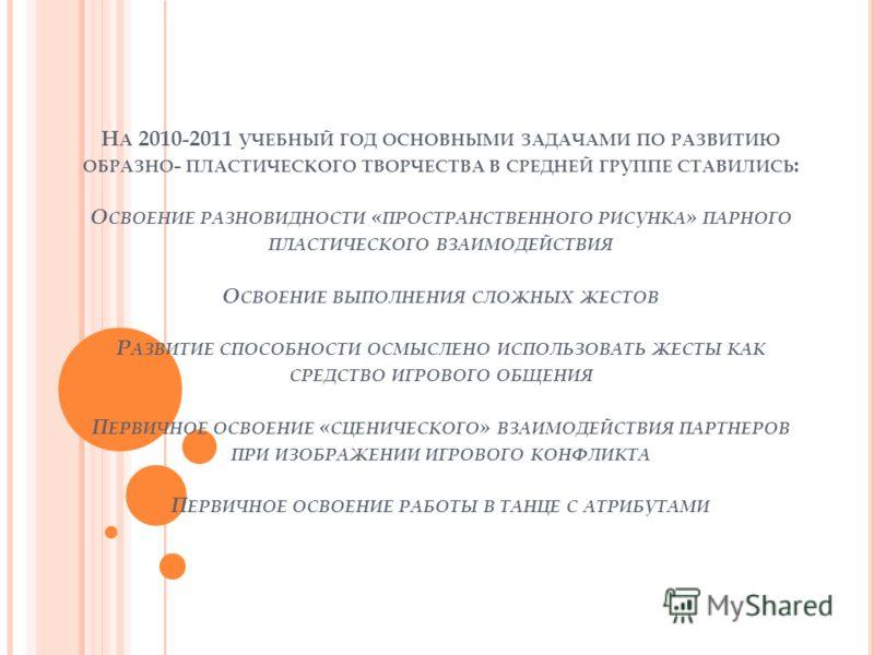 Н А 2010-2011 УЧЕБНЫЙ ГОД ОСНОВНЫМИ ЗАДАЧАМИ ПО РАЗВИТИЮ ОБРАЗНО - ПЛАСТИЧЕСКОГО ТВОРЧЕСТВА В СРЕДНЕЙ ГРУППЕ СТАВИЛИСЬ : О СВОЕНИЕ РАЗНОВИДНОСТИ « ПРОСТРАНСТВЕННОГО РИСУНКА » ПАРНОГО ПЛАСТИЧЕСКОГО ВЗАИМОДЕЙСТВИЯ О СВОЕНИЕ ВЫПОЛНЕНИЯ СЛОЖНЫХ ЖЕСТОВ Р