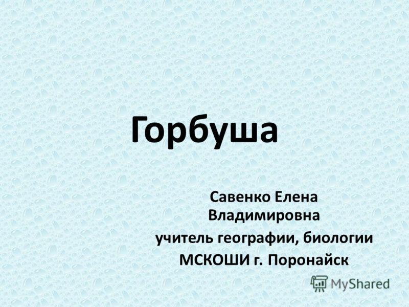 Горбуша Савенко Елена Владимировна учитель географии, биологии МСКОШИ г. Поронайск