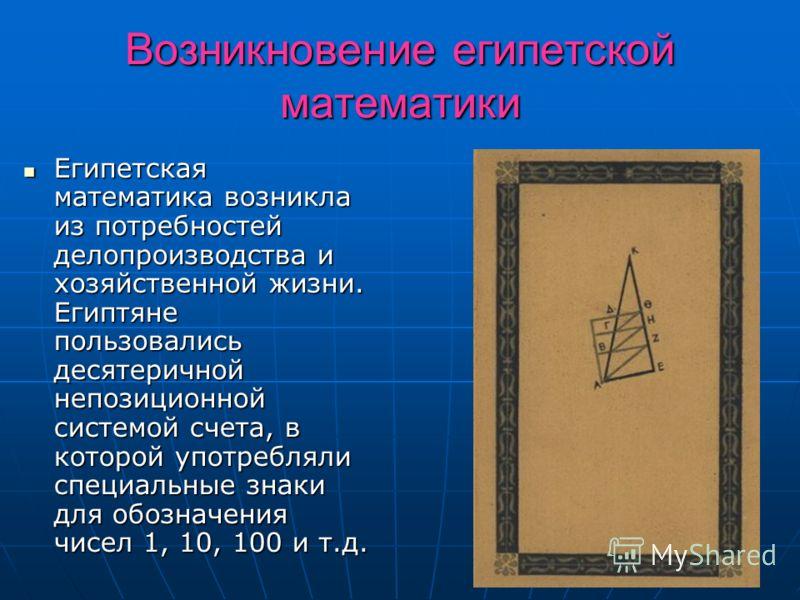 Возникновение египетской математики Египетская математика возникла из потребностей делопроизводства и хозяйственной жизни. Египтяне пользовались десятеричной непозиционной системой счета, в которой употребляли специальные знаки для обозначения чисел