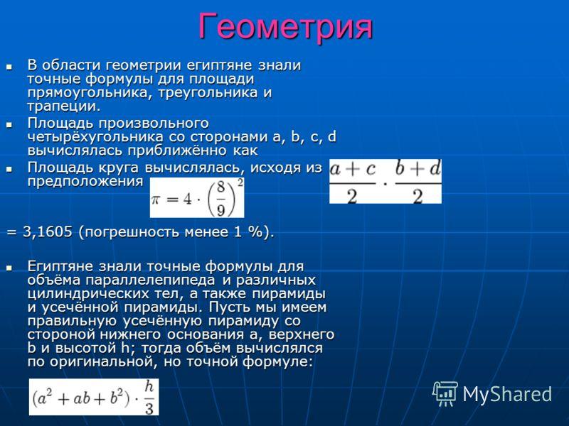 Геометрия В области геометрии египтяне знали точные формулы для площади прямоугольника, треугольника и трапеции. В области геометрии египтяне знали точные формулы для площади прямоугольника, треугольника и трапеции. Площадь произвольного четырёхуголь