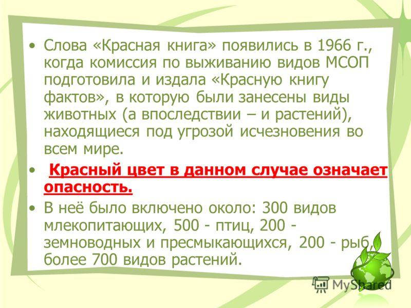 Слова «Красная книга» появились в 1966 г., когда комиссия по выживанию видов МСОП подготовила и издала «Красную книгу фактов», в которую были занесены виды животных (а впоследствии – и растений), находящиеся под угрозой исчезновения во всем мире. Кра