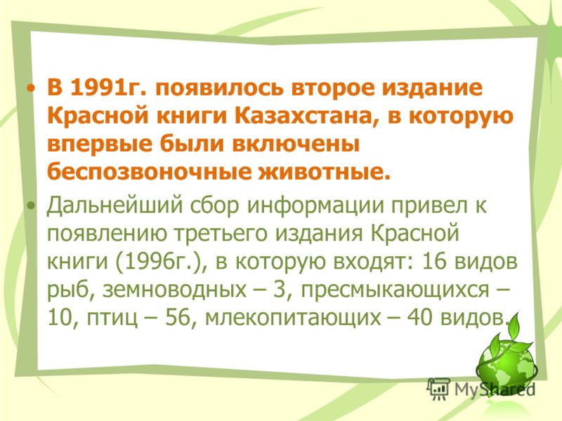 В 1991г. появилось второе издание Красной книги Казахстана, в которую впервые были включены беспозвоночные животные. Дальнейший сбор информации привел к появлению третьего издания Красной книги (1996г.), в которую входят: 16 видов рыб, земноводных –
