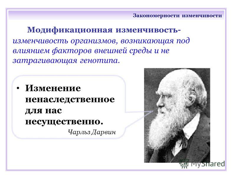 Закономерности изменчивости Модификационная изменчивость- изменчивость организмов, возникающая под влиянием факторов внешней среды и не затрагивающая генотипа. Изменение ненаследственное для нас несущественно. Чарльз Дарвин