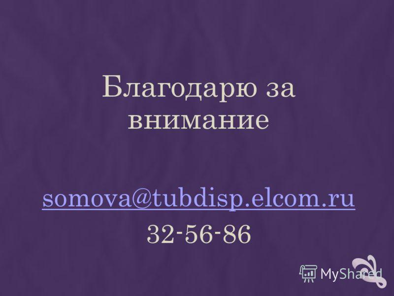 Благодарю за внимание somova@tubdisp.elcom.ru 32-56-86
