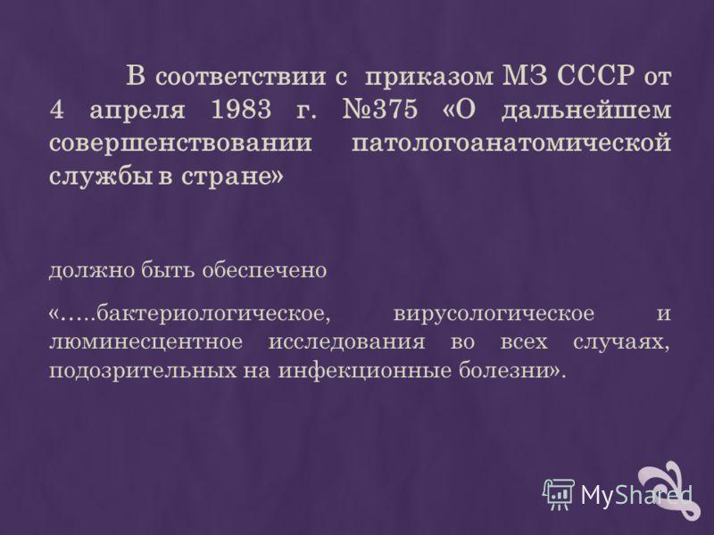 В соответствии с приказом МЗ СССР от 4 апреля 1983 г. 375 «О дальнейшем совершенствовании патологоанатомической службы в стране» должно быть обеспечено «…..бактериологическое, вирусологическое и люминесцентное исследования во всех случаях, подозрител