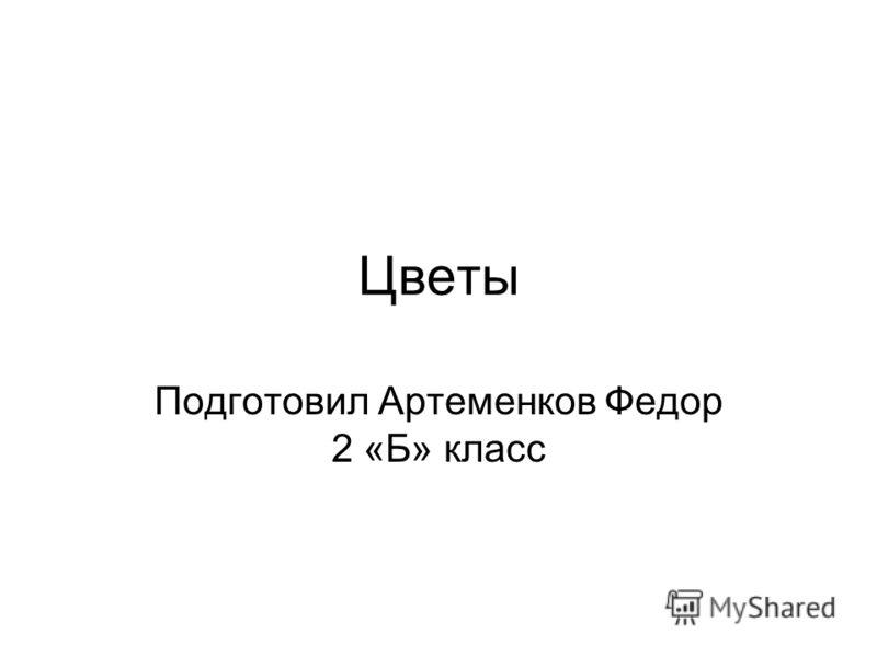 Цветы Подготовил Артеменков Федор 2 «Б» класс