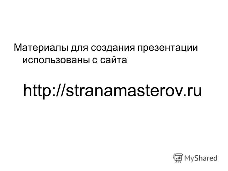 Материалы для создания презентации использованы с сайта http://stranamasterov.ru